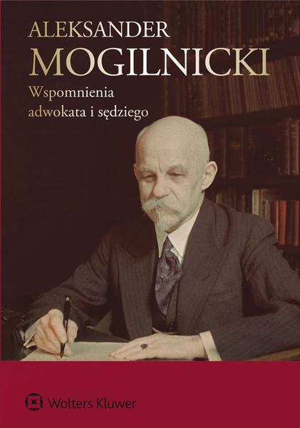 Aleksander Mogilnicki. Wspomnienia adwokata i sędziego [PRZEDSPRZEDAŻ]