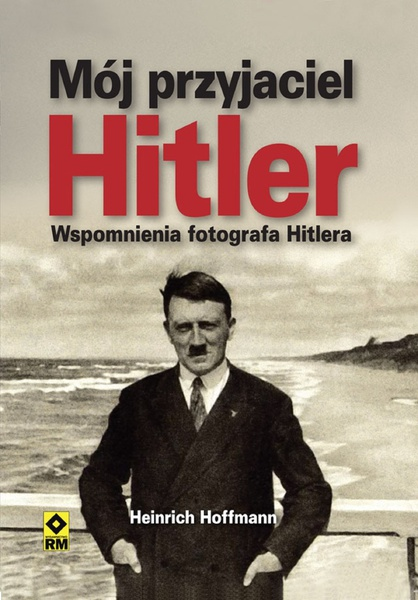 Mój przyjaciel Hitler. Wspomnienia fotografa Hitlera