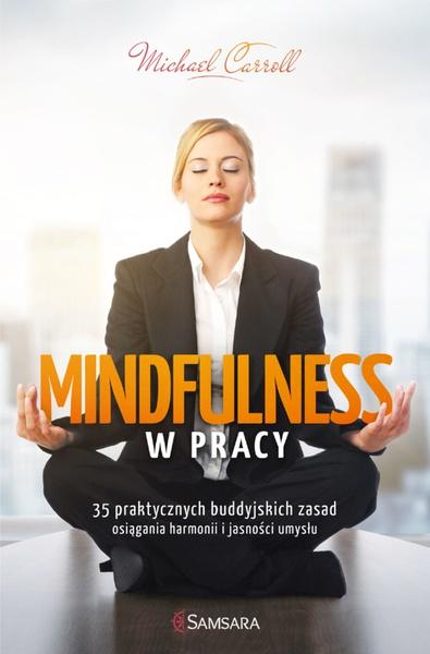 Mindfulness w pracy. 35 praktycznych buddyjskich zasad osiągania harmonii i jasności umysłu