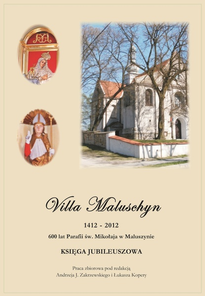 Villa Maluschyn 1412-2012. 600 lat Parafii św. Mikołaja w Maluszynie. Księga Jubileuszowa