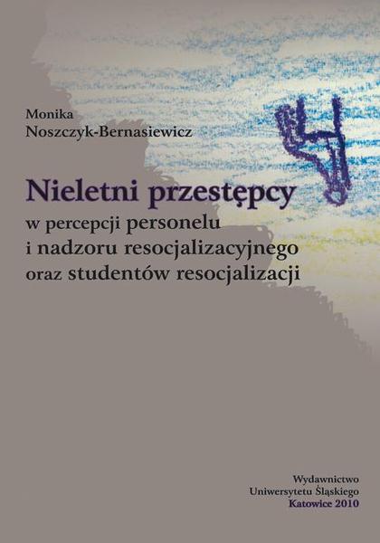 Nieletni przestępcy w percepcji personelu i nadzoru resocjalizacyjnego oraz studentów resocjalizacji
