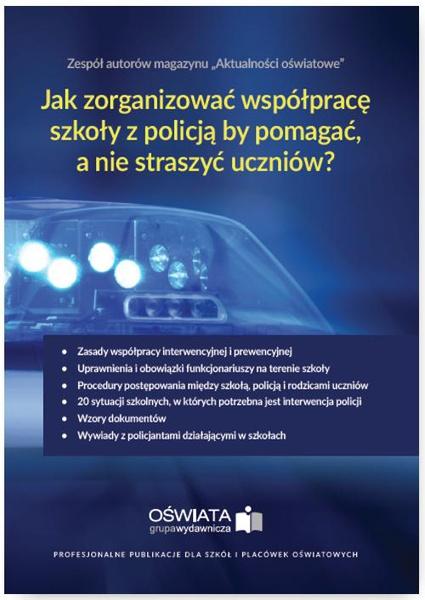 Jak zorganizować współpracę szkoły z policją, by pomagać, a nie straszyć? Kompendium wiedzy o zasadach współpracy szkoły z policją