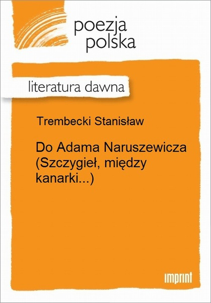 Do Adama Naruszewicza (Szczygieł, między kanarki...)