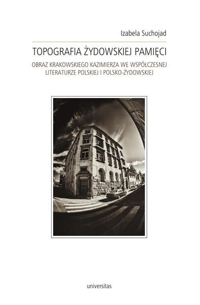 Topografia zydowskiej pamięci. Obraz krakowskiego Kazimierza we współczesnej literaturze polskiej i polsko-żydowskiej