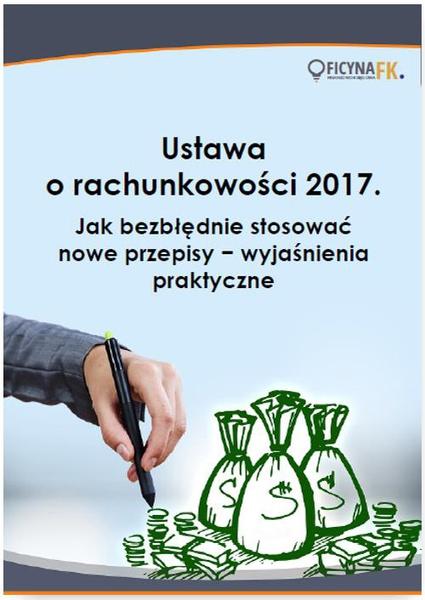 Ustawa o rachunkowości 2017. Jak bezbłędnie stosować nowe przepisy − wyjaśnienia praktyczne