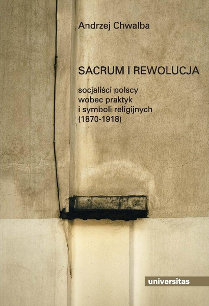 Sacrum i rewolucja. Socjalisci polscy wobec praktyk i symboli religijnych
