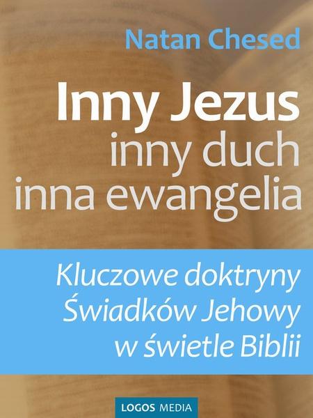 Inny Jezus, inny duch, inna ewangelia. Kluczowe doktryny Świadków Jehowy w świetle Biblii
