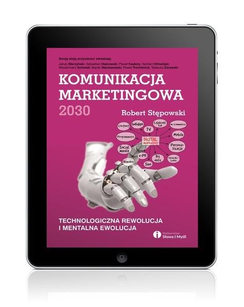 Komunikacja marketingowa 2030. Technologiczna rewolucja i mentalna ewolucja