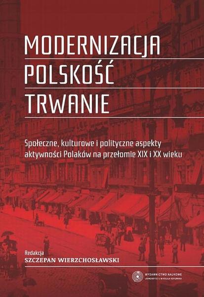 Modernizacja - polskość - trwanie. Społeczne, kulturowe i polityczne aspekty aktywności Polaków na przełomie XIX i XX wieku