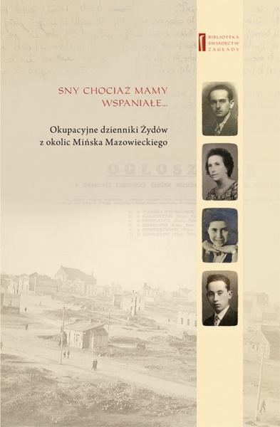 Sny chociaż mamy wspaniałe … Okupacyjne dzienniki Żydów  z okolic Mińska Mazowieckiego