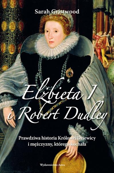 Elżbieta I i Robert Dudley. Prawdziwa historia Królowej Dziewicy i mężczyzny, którego kochała