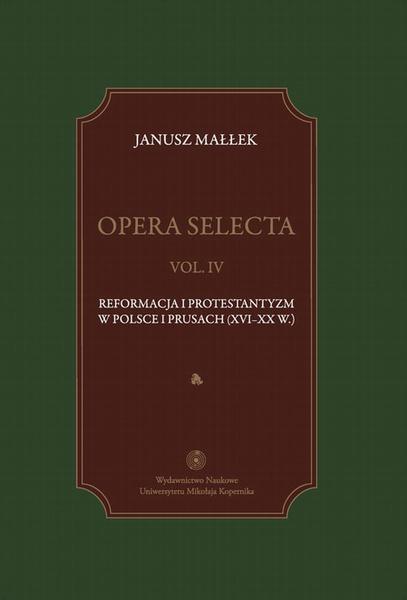 Opera selecta, t. IV: Reformacja i protestantyzm w Polsce i Prusach (XVI-XX w.)