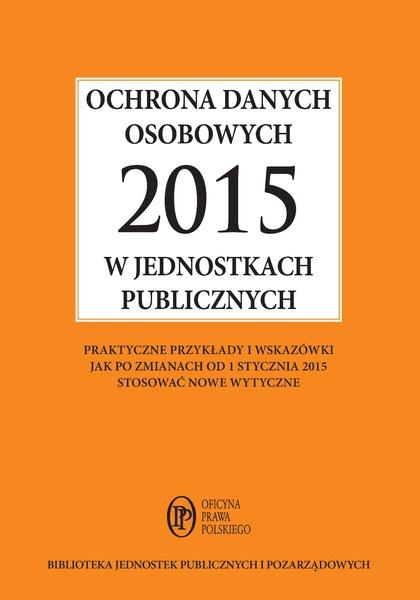 Ochrona danych osobowych 2015 w jednostkach publicznych - praktyczne przykłady i wskazówki jak po zmianach od 1 stycznia 2015 stosować nowe wytyczne