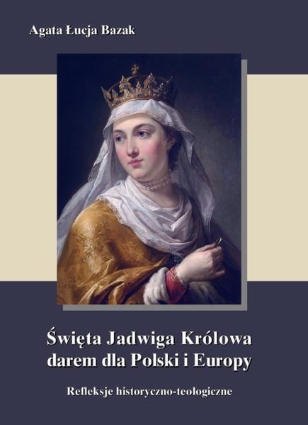 Święta Jadwiga Królowa darem dla Polski i Europy - refleksje historyczno-teologiczne