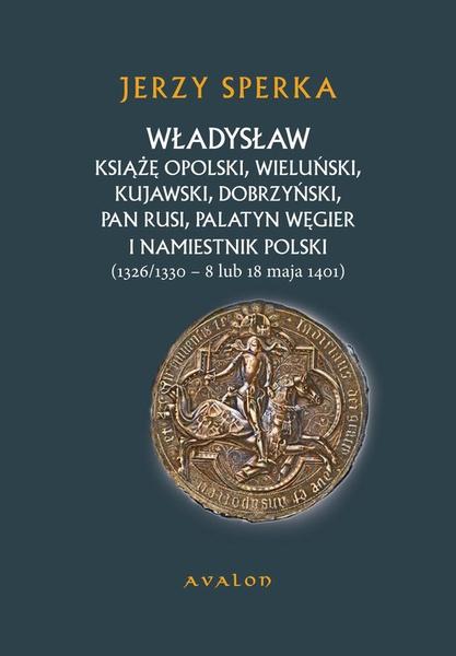 Władysław Książę Opolski, Wieluński, Kujawski, Dobrzyński, Pan Rusi, Palatyn Węgier i Namiestnik Polski (1326/1330 - 8 lu 18 maja 1401)