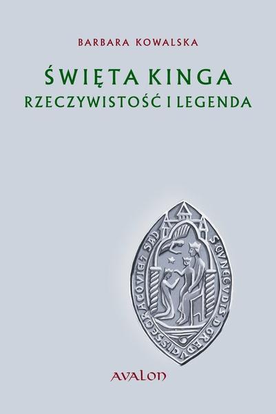Święta Kinga. Rzeczywistość i legenda. Studium źródłoznawcze.