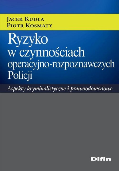 Ryzyko w czynnościach operacyjno-rozpoznawczych Policji. Aspekty kryminalistyczne i prawnodowodowe