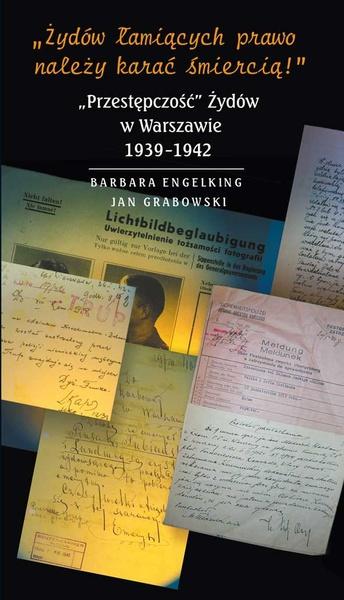 """»Żydów łamiących prawo należy karać śmiercią! « """"Przestępczość"""" Żydów w Warszawie 1939-1942"""