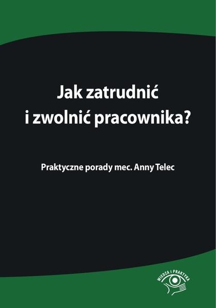 Jak zatrudnić i zwolnić pracownika. Praktyczne porady mec. Anny Telec
