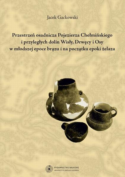 Przestrzeń osadnicza Pojezierza Chełmińskiego i przyległych dolin Wisły, Drwęcy i Osy w młodszej epoce brązu i na początku epoki żelaza