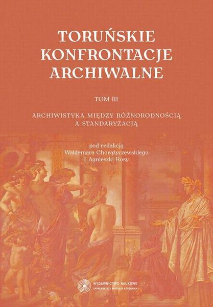Toruńskie konfrontacje archiwalne, t. 3: Archiwistyka między różnorodnością a standaryzacją