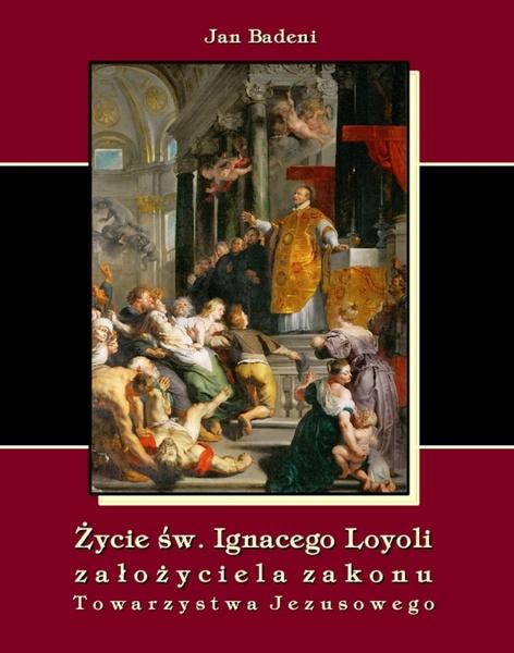 Życie św. Ignacego Loyoli założyciela zakonu Towarzystwa Jezusowego