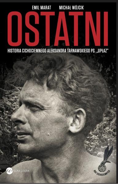 """Ostatni. Historia cichociemnego Aleksandra Tarnawskiego, pseudonim """"Upłaz"""""""