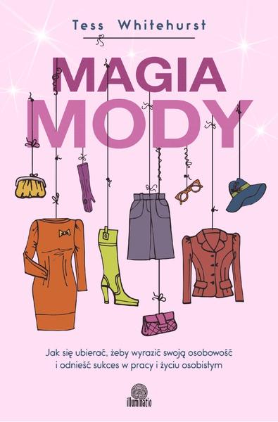 Magia mody. Jak się ubierać, żeby wyrazić swoją osobowość i odnieść sukces w pracy i życiu osobistym