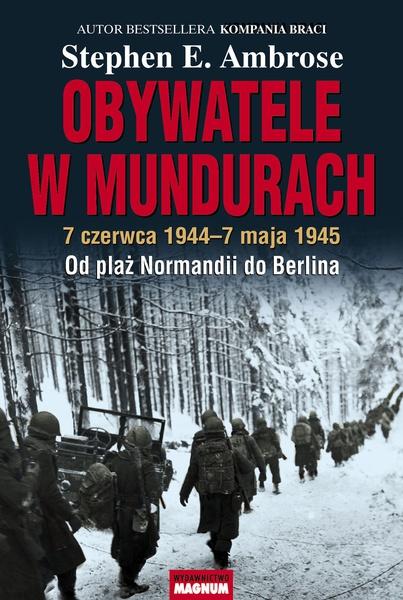 Obywatele w mundurach. 7 czerwca 1944 -7 maja 1945. Od plaż Normandii do Berlina
