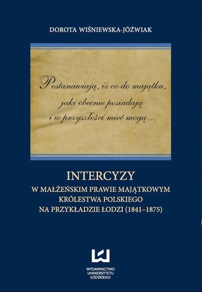 Postanawiają, iż co do majątku, jaki obecnie posiadają  i w przyszłości mieć mogą... Intercyzy w małżeńskim prawie majątkowym Królestwa Polskiego na przykładzie Łodzi (1841-1875)