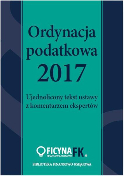 Ordynacja podatkowa 2017. Ujednolicony tekst ustawy z komentarzem ekspertów