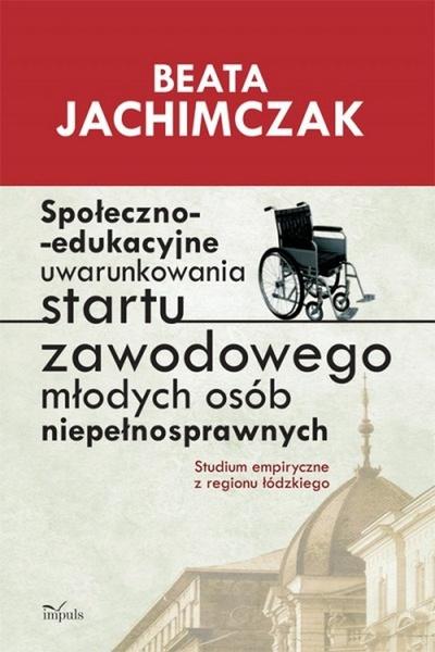 Społeczno edukacyjne uwarunkowania startu zawodowego młodych osób niepełnosprawnych
