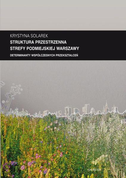 """Zeszyt """"Architektura"""" nr 13, Struktura przestrzenna strefy podmiejskiej Warszawy. Determinanty współczesnych przekształceń"""