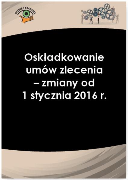 Oskładkowanie umów zlecenia - zmiany od 1 stycznia 2016 r.