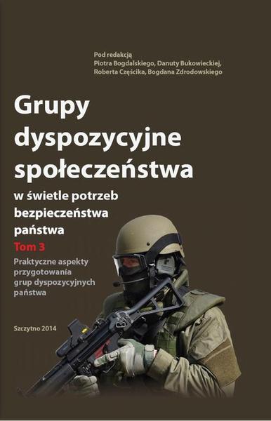 Grupy dyspozycyjne społeczeństwa w świetle potrzeb bezpieczeństwa państwa. Tom 3 Praktyczne aspekty przygotowania grup dyspozycyjnych państwa