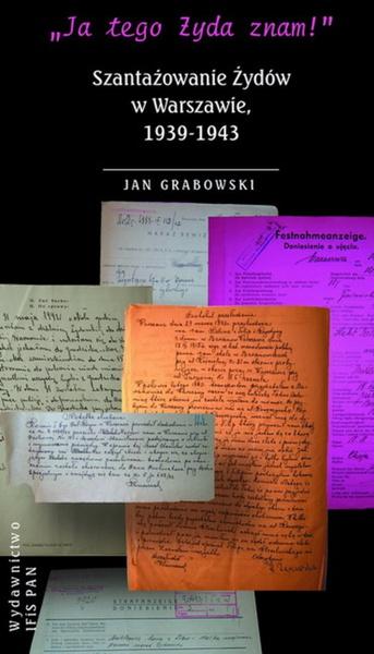 """""""Ja tego Żyda znam!"""" Szantażowanie Żydów w Warszawie, 1939-1943"""